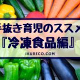 【完璧主義なパパママへ】手抜き育児のススメ 冷凍食品編