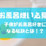 子供がお風呂を嫌がるおうち必見!楽しくお風呂に入ってくれる秘訣を教えます